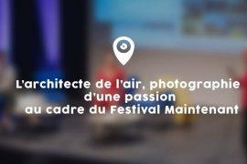 L'architecte de l'air, photographie d'une passion au cadre du Festival Maintenant